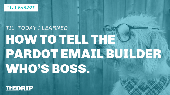 TIL: How to tell the Pardot Email Builder who's boss.