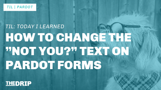 "TIL: How to change the ""Not You?"" text on Pardot Forms"