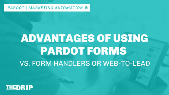 Advantages of Using Pardot Forms – vs. Pardot Form Handlers or Web-To-Lead