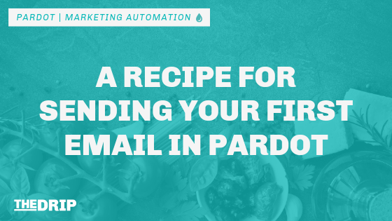 How to Send an Email in Pardot? A Recipe for Sending Your First Pardot Campaign