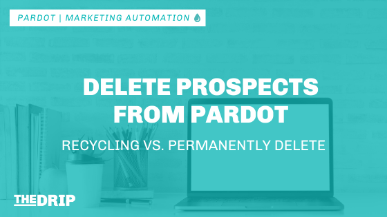 Delete Prospects from Pardot – Recycling vs. Permanently Delete