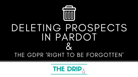 [UPDATED] Deleting Prospects in Pardot Rundown – the GDPR 'Right to be Forgotten'