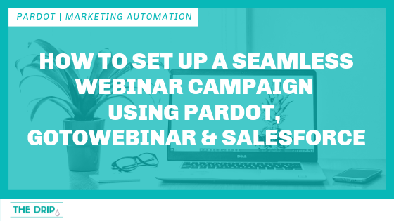 How to Set Up a Seamless Webinar Campaign Using Pardot, GoToWebinar and Salesforce