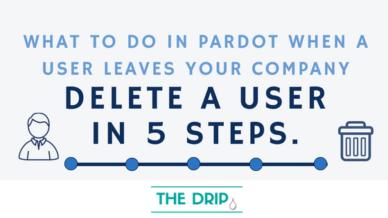 What to do in Pardot when a user leaves your company – Delete a User in 5 steps.