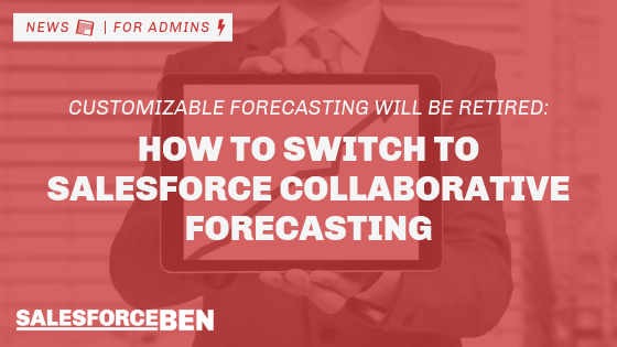 Customizable Forecasting Will Be Retired: How to Switch to Salesforce Collaborative Forecasting