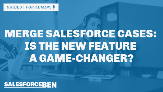 Merge Salesforce Cases: Is the New Feature a Game-Changer?