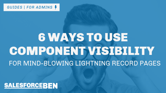 6 Ways to Use Component Visibility for Mind-Blowing Lightning Record Pages