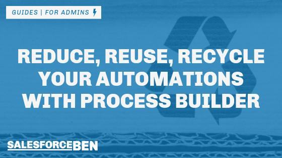 Reduce, Reuse, Recycle Your Automations with Salesforce Process Builder