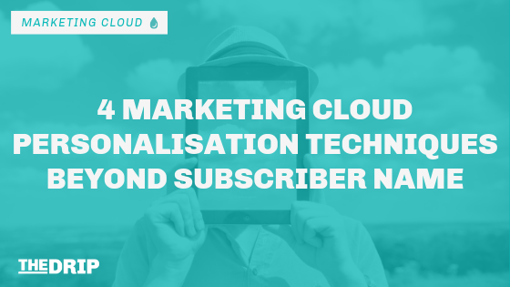 4 Marketing Cloud Personalization Techniques Beyond the Subscriber Name