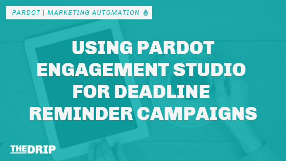 Using Pardot Engagement Studio for Deadline Reminder Campaigns