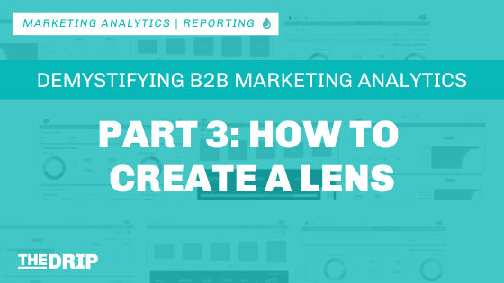 B2B Marketing Analytics: How to Create a Lens – Part 3