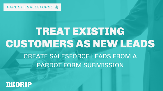 Treat Existing Customers as New Leads: Create Salesforce Leads from a Pardot Form Submission