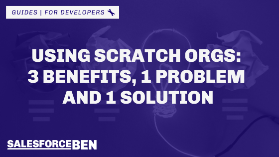 Using Scratch Orgs: 3 Benefits, 1 Problem and 1 Solution