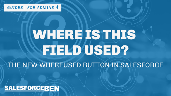 Where Is This Field Used? The New Whereused Button in Salesforce