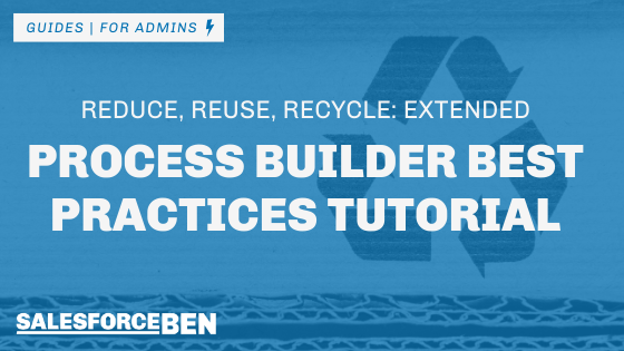 Process Builder Best Practices Tutorial – Reduce, Reuse, Recycle: Extended