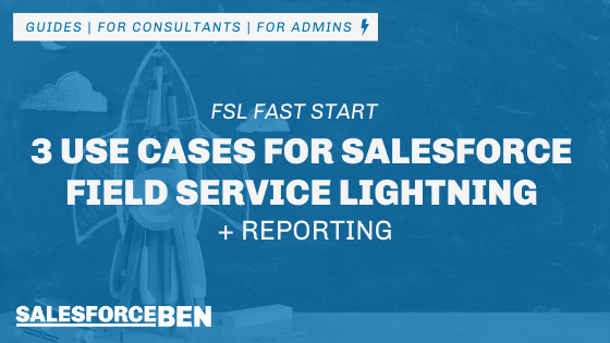 3 Use Cases for Salesforce Field Service Lightning and Reporting