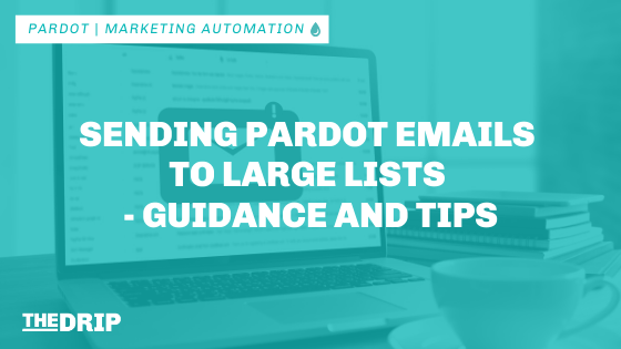 Sending Pardot Emails to Large Lists – Guidance and Tips