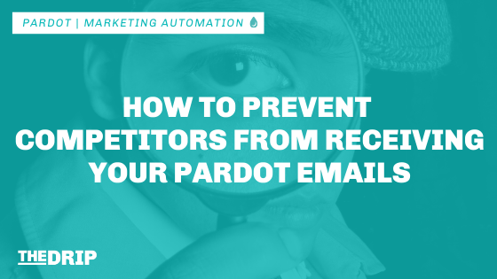 How to Prevent Competitors From Receiving Your Pardot Emails