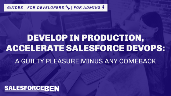 Develop in Production to Accelerate Salesforce DevOps: A Guilty Pleasure Minus Any Comeback