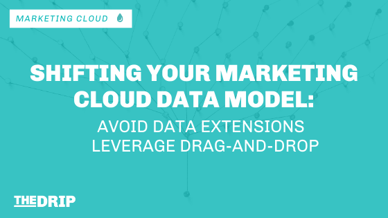 Shifting Your Marketing Cloud Data Model: Avoid Data Extensions and Leverage Drag-and-Drop