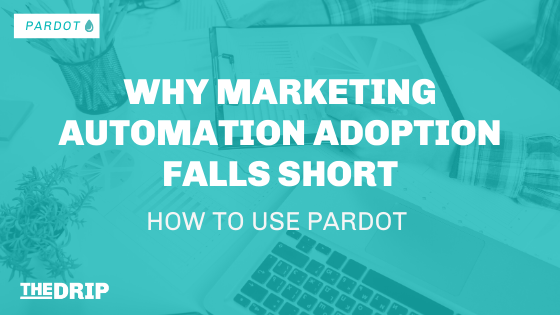 Why Marketing Automation Adoption Falls Short – How to Use Pardot