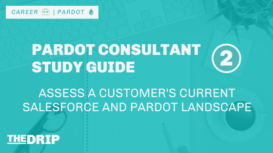 Assess a Customer's Current Salesforce and Pardot Landscape [Pardot Consultant Study Guide #2]