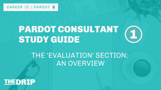 Pardot Consultant Study Guide – Overview of the 'Evaluation' Section [#1]