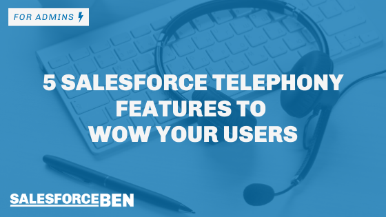 5 Salesforce Telephony Features to Wow Your Users