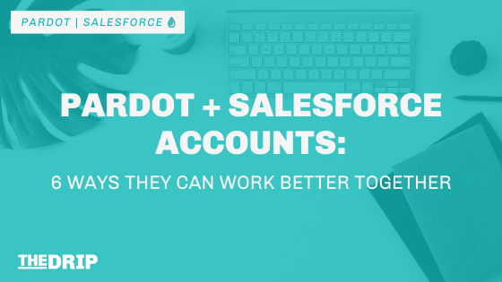 Pardot + Salesforce Accounts: 6 Ways They Can Work Better Together
