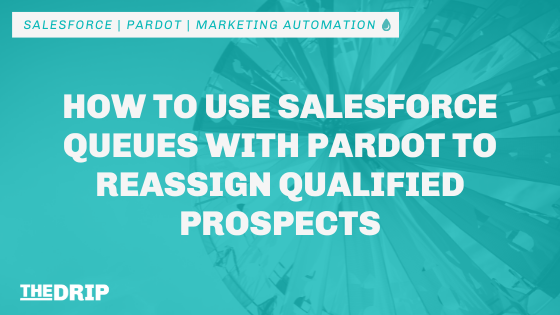 How to Use Salesforce Queues with Pardot to Reassign Qualified Prospects