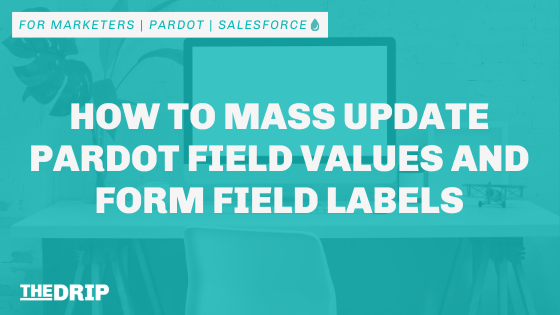 How to Mass Update Pardot Field Values and Form Field Labels