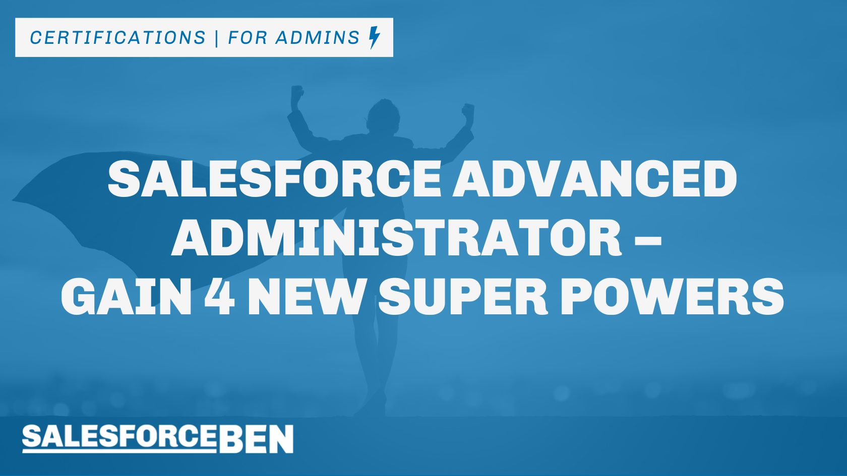 Salesforce Advanced Administrator – Gain 4 New Superpowers