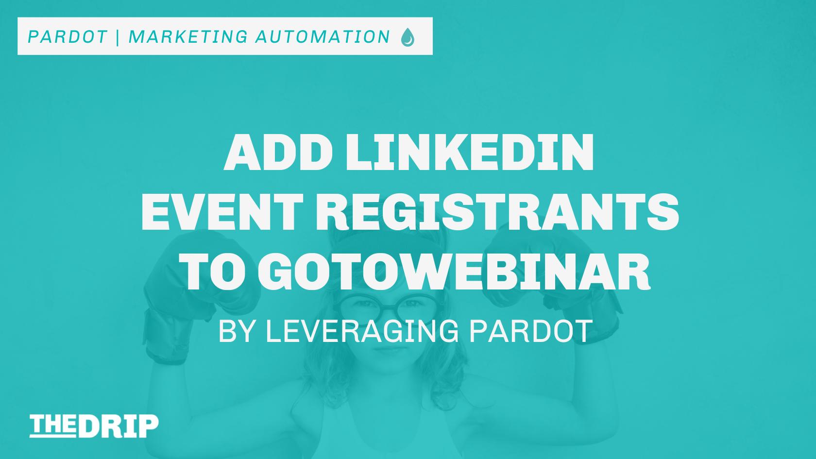 Add LinkedIn Event Registrants to GoToWebinar, by Leveraging Pardot